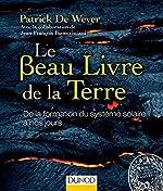 Le Beau Livre de la Terre - De la formation du système solaire à nos jours de Patrick de Wever