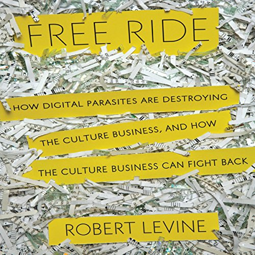 Free Ride     How Digital Parasites are Destroying the Culture Business, and How the Culture Business Can Fight Back              By:                                                                                                                                 Robert Levine                               Narrated by:                                                                                                                                 Byron Wagner                      Length: 9 hrs and 36 mins     21 ratings     Overall 3.7