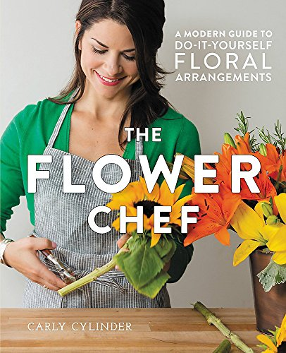 Compare Textbook Prices for The Flower Chef: A Modern Guide to Do-It-Yourself Floral Arrangements Illustrated Edition ISBN 9781455555499 by Cylinder, Carly