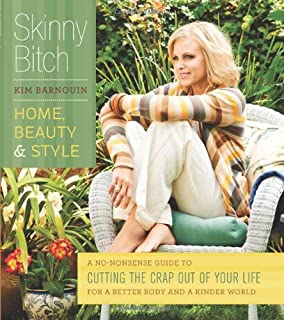 Skinny Bitch: Home, Beauty & Style: A No-Nonsense Guide to Cutting the Crap Out of Your Life for a Better Body and a Kinde...
