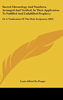 Sacred Chronology and Numbers, Arranged and Verified, in Their Application to Fulfilled and Unfulfilled Prophecy: Or a Vin...