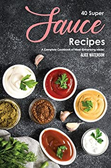 40 Super Sauce Recipes: A Complete Cookbook of Meal-Enhancing Ideas! by [Alice Waterson]