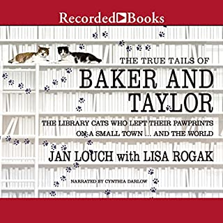 The True Tails of Baker and Taylor     The Library Cats Who Left Their Pawprints on a Small Town...and the World              By:                                                                                                                                 Jan Louch,                                                                                        Lisa Rogak                               Narrated by:                                                                                                                                 Cynthia Darlow                      Length: 7 hrs and 3 mins     5 ratings     Overall 4.4