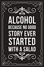 ALCOHOL BECAUSE NO GOOD STORY EVER STARTED WITH A SALAD: Sarcastic blank lined journal, Funny 6