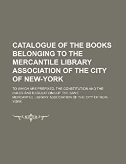 Catalogue of the Books Belonging to the Mercantile Library Association of the City of New-York; To Which Are Prefixed, the...