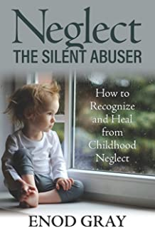 Neglect-The Silent Abuser: How to Recognize and Heal from Childhood Neglect