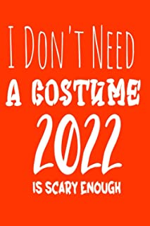 I Don't Need A Costume 2022 IS SCARY ENOUGH: Halloween - Gifts - SCARY Notebook - Journal for Women, Men and Kids;Funny gi...