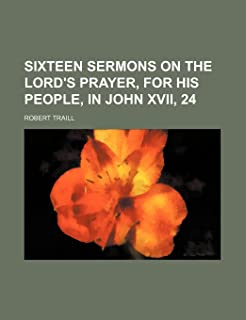 Sixteen Sermons on the Lord's Prayer, for His People, in John XVII, 24
