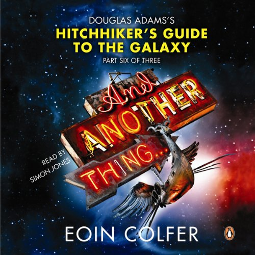 And Another Thing...     Douglas Adams' Hitchhiker's Guide to the Galaxy: Part Six of Three              Written by:                                                                                                                                 Eoin Colfer                               Narrated by:                                                                                                                                 Simon Jones                      Length: 10 hrs and 21 mins     Not rated yet     Overall 0.0