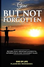 Gone But Not Forgotten End of Life Planning Workbook: Record Your Important & Essential Information in One Convenient Place