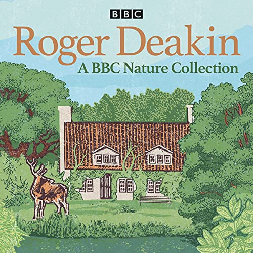 Roger Deakin: A BBC Nature Collection: The legendary naturalist on wild swimming and nature, plus a reading of Wildwood