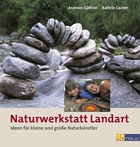 Naturwerkstatt Landart: Ideen für kleine und grossse Naturkünstler