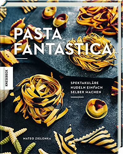 Pasta fantastica: Spektakuläre Nudeln einfach selber machen