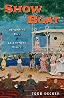 Show Boat: Performing Race in an American Musical (Broadway Legacies) by Todd Decker(2015-05-01)