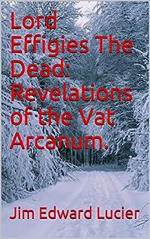 Lord Effigies The Dead: Revelations of the Vat Arcanum. by [Jim edward Lucier]