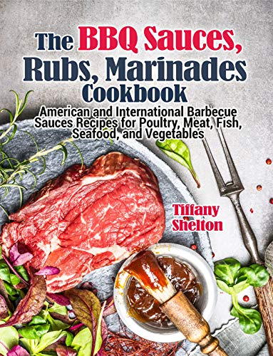 The BBQ Sauces, Rubs, and Marinades Cookbook: American and International Barbecue Sauces Recipes for Poultry, Meat, Fish, Seafood, and Vegetables