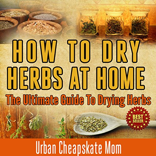 How to Dry Herbs at Home     The Ultimate Guide to Drying Herbs               By:                                                                                                                                 Urban Cheapskate Mom                               Narrated by:                                                                                                                                 Kirk Hanley                      Length: 34 mins     1 rating     Overall 5.0