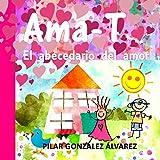 Ama-T: El abecedario del amor. Libro infantil imprescindible para educar en valores