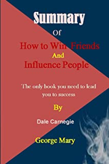 SUMMARY OF HOW TO WIN FRIENDS AND INFLUENCE PEOPLE BY DALE CARNEGIE: The Only Book You Need To Lead You To Success