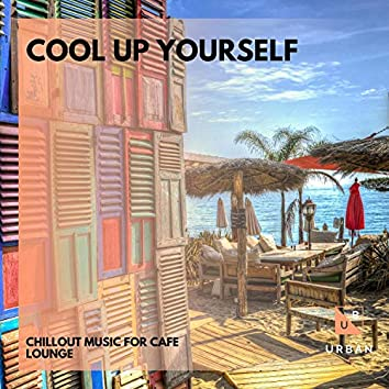 Cool Up Yourself - Chillout Music For Cafe Lounge
