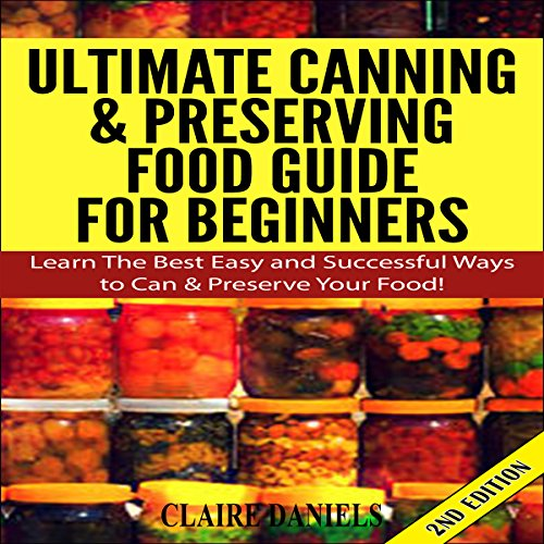 Ultimate Canning and Preserving Food Guide for Beginners: Learn the Best, Easy, and Successful Ways to Can and Preserve Your Food! 2nd Edition audiobook cover art