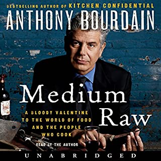 Medium Raw     A Bloody Valentine to the World of Food and the People Who Cook              Written by:                                                                                                                                 Anthony Bourdain                               Narrated by:                                                                                                                                 Anthony Bourdain                      Length: 8 hrs and 59 mins     140 ratings     Overall 4.7
