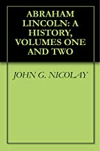 ABRAHAM LINCOLN: A HISTORY, VOLUMES ONE AND TWO