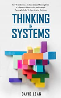 Thinking in Systems: How to Understand and Use Critical Thinking Skills in Effective Problem Solving and Strategic Plannin...