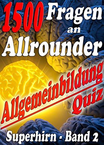 1500 Fragen an Allrounder - Reihe SUPERHIRN, ALLGEMEINBILDUNG: Mühelos zu Wissen, Bildung, Ansehen und Anerkennung. Total gemischtes Frage-Antwort-Rätsel-Quiz-Spiel ... erweitern mit - SUPERHIRN 2)