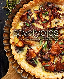 Savory Pies: Enjoy Tasty Savory Pie Recipes for Quiches, Soufflés, and More by [BookSumo Press]