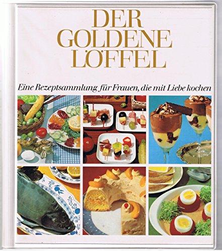 Der goldene Löffel. Eine Rezeptsammlung für Frauen, die mit Liebe kochen
