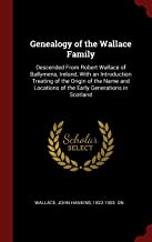 Genealogy of the Wallace Family: Descended From Robert Wallace of Ballymena, Ireland, With an Introduction Treating of the Origin of the Name and Locations of the Early Generations in Scotland