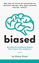 BIASED: 50 Powerful Cognitive Biases That Impair Our Judgment (The Psychology of Economic Decisions)