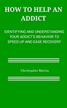 How to help an Addict: Identifying and understanding your addict's behavior to speed up and ease recovery