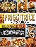 friggitrice ad aria: la raccolta delle migliori 500 ricette italiane per la tua friggitrice ad aria,28 consigli fondamentali per ottenere una frittura perfetta in 3 minuti, 3 libri in 1