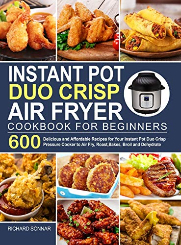 Instant Pot Duo Crisp Air Fryer Cookbook: 600 Delicious and Affordable Recipes for Your Instant Pot Duo Crisp Pressure Cooker to Air Fry, Roast, Bakes, Broil and Dehydrate
