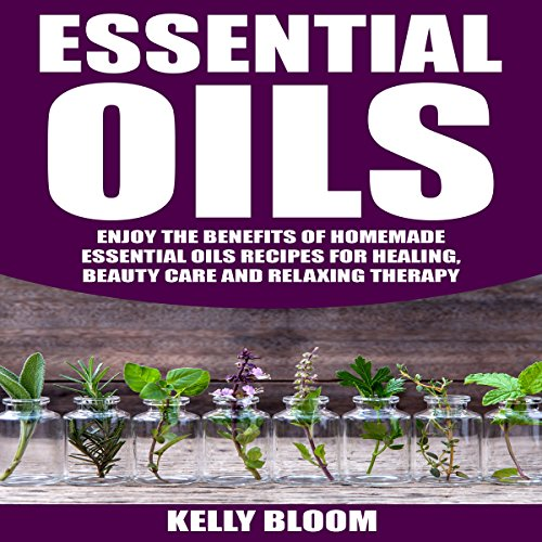 Essential Oils: Enjoy the Benefits of Homemade Essential Oils Recipes for Healing, Beauty Care and Relaxing Therapy audiobook cover art