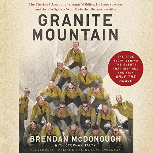 Granite Mountain     The Firsthand Account of a Tragic Wildfire, Its Lone Survivor, and the Firefighters Who Made the Ultimate Sacrifice              By:                                                                                                                                 Brendan McDonough,                                                                                        Stephan Talty - contributor                               Narrated by:                                                                                                                                 John Glouchevitch                      Length: 7 hrs and 4 mins     304 ratings     Overall 4.8