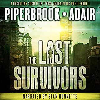 The Last Survivors     A Dystopian Society in a Post Apocalyptic World              By:                                                                                                                                 Bobby Adair,                                                                                        T.W. Piperbrook                               Narrated by:                                                                                                                                 Sean Runnette                      Length: 7 hrs and 2 mins     610 ratings     Overall 4.0