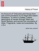 An Account of Timbuctoo and Housa from oral communications by El Hage Abd Salam Shabeeny. To which is added, Letters descriptive of travels through ... Fragments, notes and anecdotes. By J.G.J.