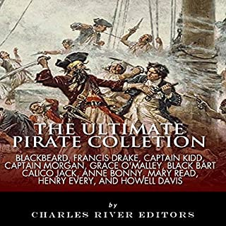 The Ultimate Pirate Collection     Blackbeard, Francis Drake, Captain Kidd, Captain Morgan, Grace O'Malley, Black Bart, Calico Jack, Anne Bonny, Mary Read, Henry Every and Howell Davis               By:                                                                                                                                 Charles River Editors                               Narrated by:                                                                                                                                 Rhett Samuel Price                      Length: 11 hrs and 11 mins     40 ratings     Overall 3.9