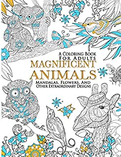 Magnificent Animals, Mandalas, Flowers, And Other Extraordinary Designs : A Coloring Book For Adults