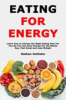 Eating for Energy: Learn How to Choose the Right Eating Plan For You So You Can Have Energy For the Whole Day, Feel Great ...