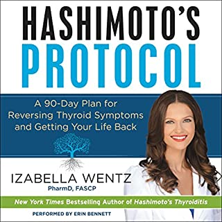 Hashimoto's Protocol     A 90-Day Plan for Reversing Thyroid Symptoms and Getting Your Life Back              Written by:                                                                                                                                 Izabella Wentz                               Narrated by:                                                                                                                                 Erin Bennett                      Length: 10 hrs and 47 mins     6 ratings     Overall 4.8