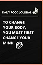 To Change Your Body, You Must First Change Your Mind: Daily Food Journal Will Help You To Plan Your Everyday Meals. It Inc...