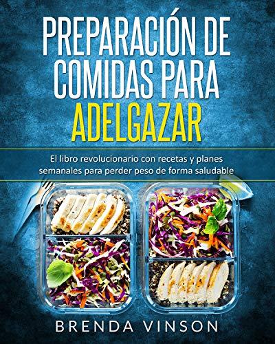 Preparación de comidas para adelgazar: El libro revolucionario con recetas y planes semanales para perder peso de forma saludable