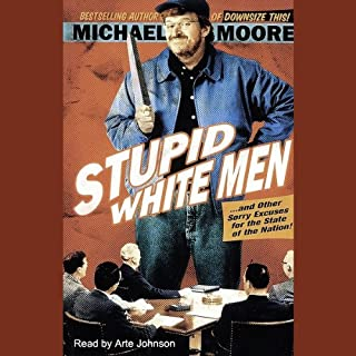 Stupid White Men...and Other Sorry Excuses for the State of the Nation!                   By:                                                                                                                                 Michael Moore                               Narrated by:                                                                                                                                 Arte Johnson                      Length: 8 hrs     708 ratings     Overall 3.4