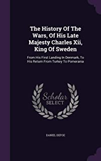 The History of the Wars, of His Late Majesty Charles XII, King of Sweden: From His First Landing in Denmark, to His Return...
