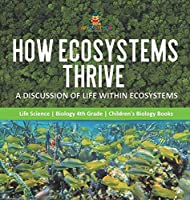 How Ecosystems Thrive: A Discussion of Life Within Ecosystems Life Science Biology 4th Grade Children's Biology Books