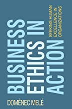Business Ethics in Action: Seeking Human Excellence in Organizations